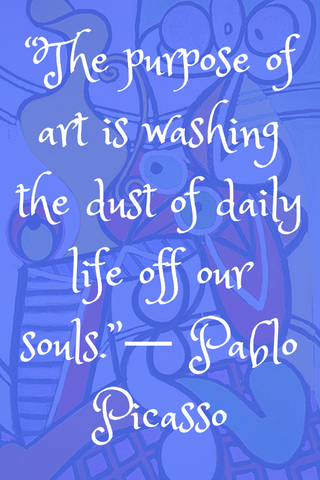 """The purpose of art is washing the dust of daily life off our souls.""― Pablo Picasso"