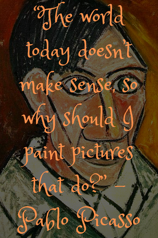 """The world today doesn't make sense, so why should I paint pictures that do?"" -Pablo Picasso"