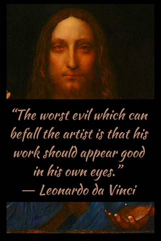 """The worst evil which can befall the artist is that his work should appear good in his own eyes."" ― Leonardo da Vinci"