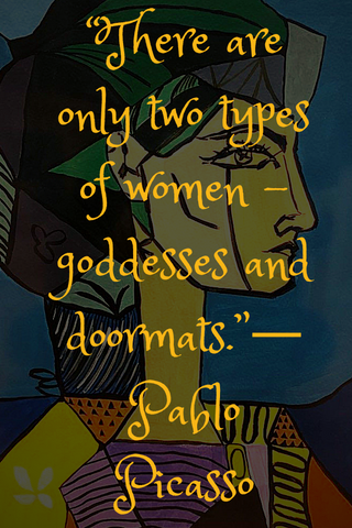 """There are only two types of women - goddesses and doormats.""― Pablo Picasso"