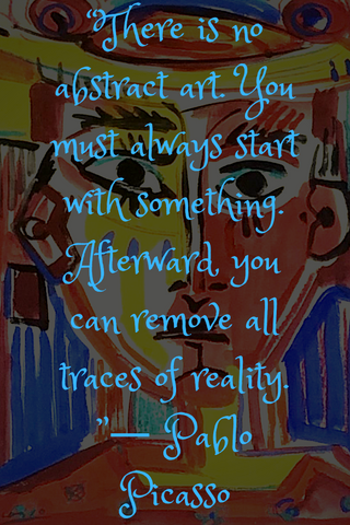 """There is no abstract art. You must always start with something. Afterward, you can remove all traces of reality. ""― Pablo Picasso"