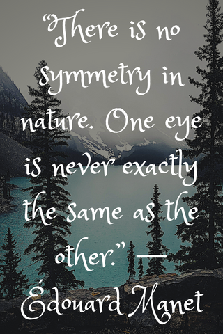 """There is no symmetry in nature. One eye is never exactly the same as the other."" ― Édouard Manet"