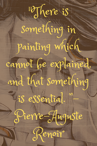 """There is something in painting which cannot be explained, and that something is essential. "" - Pierre-Auguste Renoir"