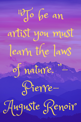 """To be an artist you must learn the laws of nature. "" - Pierre-Auguste Renoir"