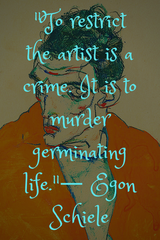 """To restrict the artist is a crime. It is to murder germinating life.""― Egon Schiele"