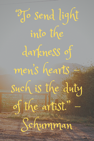 """To send light into the darkness of men's hearts – such is the duty of the artist."" -Schumman"