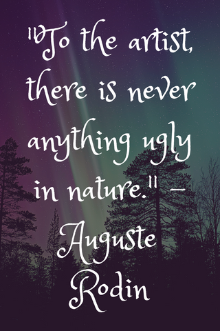 """To the artist, there is never anything ugly in nature."" - Auguste Rodin"