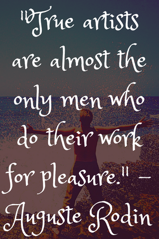 """True artists are almost the only men who do their work for pleasure."" - Auguste Rodin"