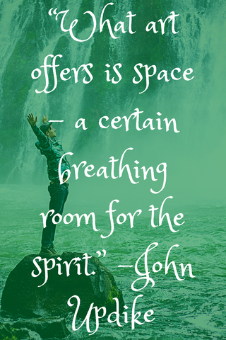 """What art offers is space – a certain breathing room for the spirit."" -John Updike"