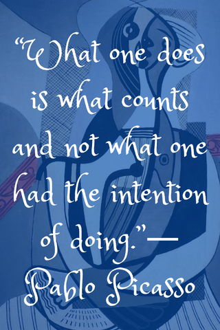 """What one does is what counts and not what one had the intention of doing.""― Pablo Picasso"