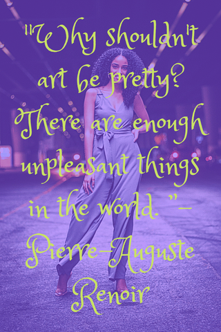"""Why shouldn't art be pretty? There are enough unpleasant things in the world. "" - Pierre-Auguste Renoir"