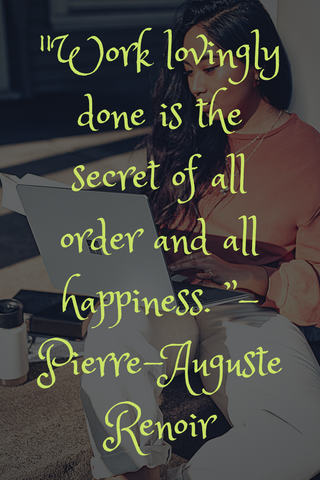 """Work lovingly done is the secret of all order and all happiness. "" - Pierre-Auguste Renoir"
