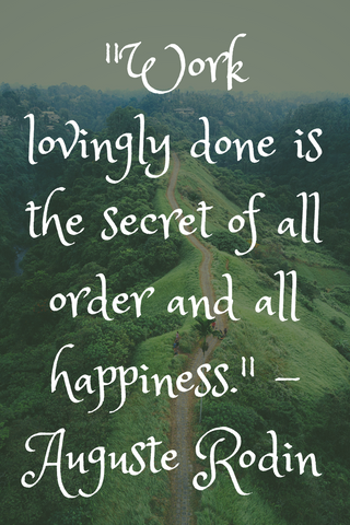 """Work lovingly done is the secret of all order and all happiness."" - Auguste Rodin"
