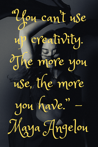 """You can't use up creativity. The more you use, the more you have."" -Maya Angelou"