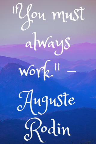 """You must always work."" - Auguste Rodin"