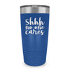 Shhh No One Cares Laser Etched Tumbler (Premium)