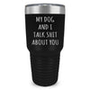 My Dog And I Talk Shit About You Laser Etched Tumbler (Premium)