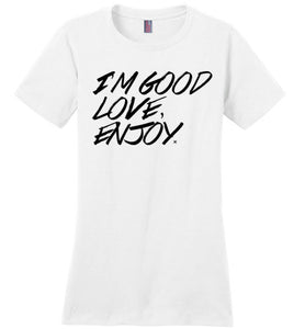 "Women's Tee ""I'm Good Love, Enjoy"""