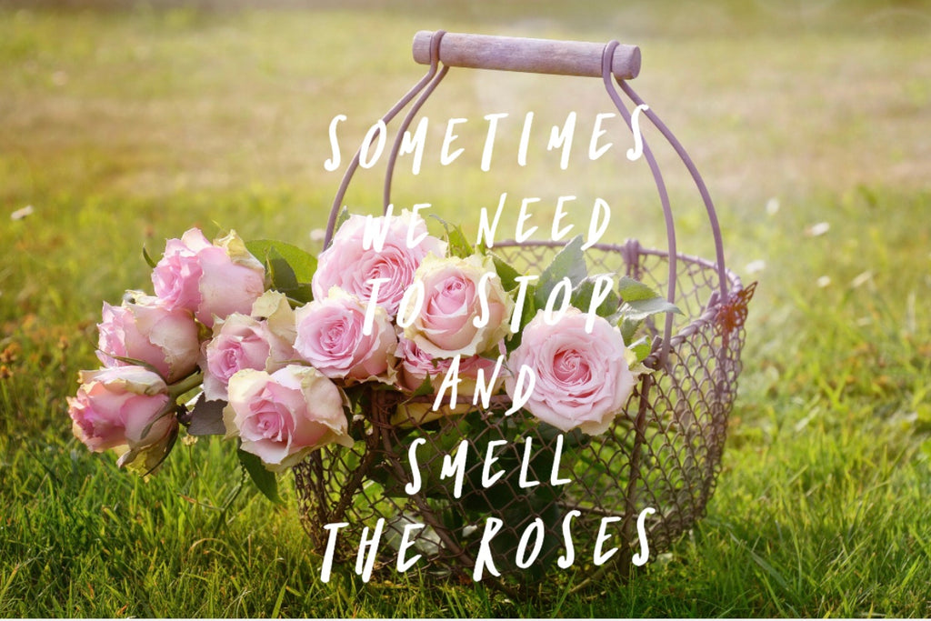 Sometimes we need to stop and smell the roses