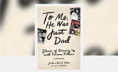 To Me, He Was Just Dad- Stories of Growing Up With Famous Fathers
