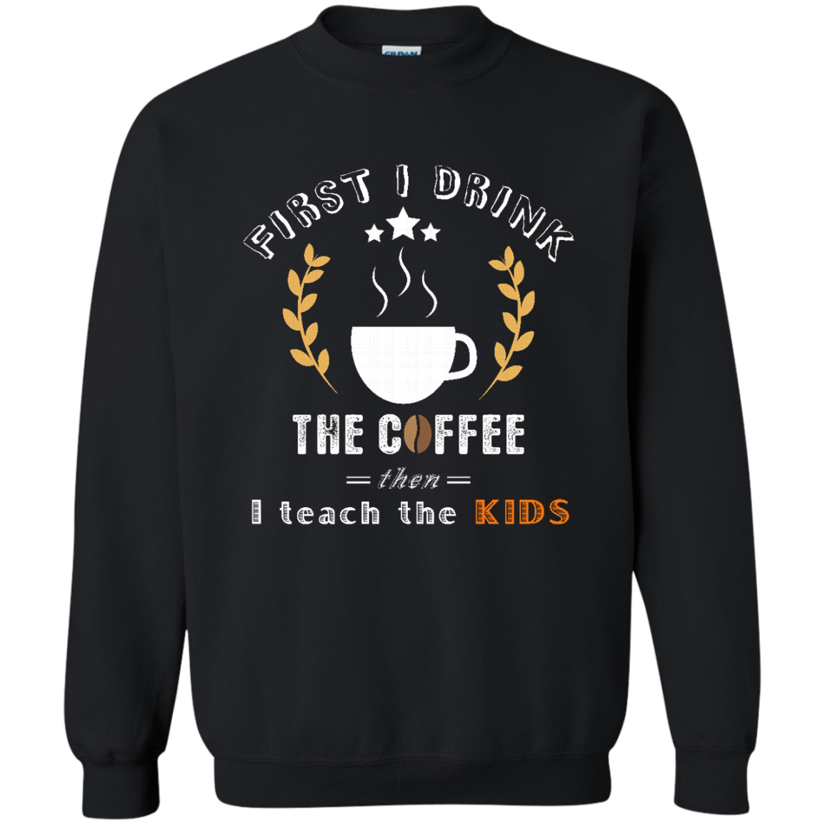 Coffee Sweatshirt First I drink the coffee  Best gift for your friends  your family and every one on their Birthday  Christmas and all holidays
