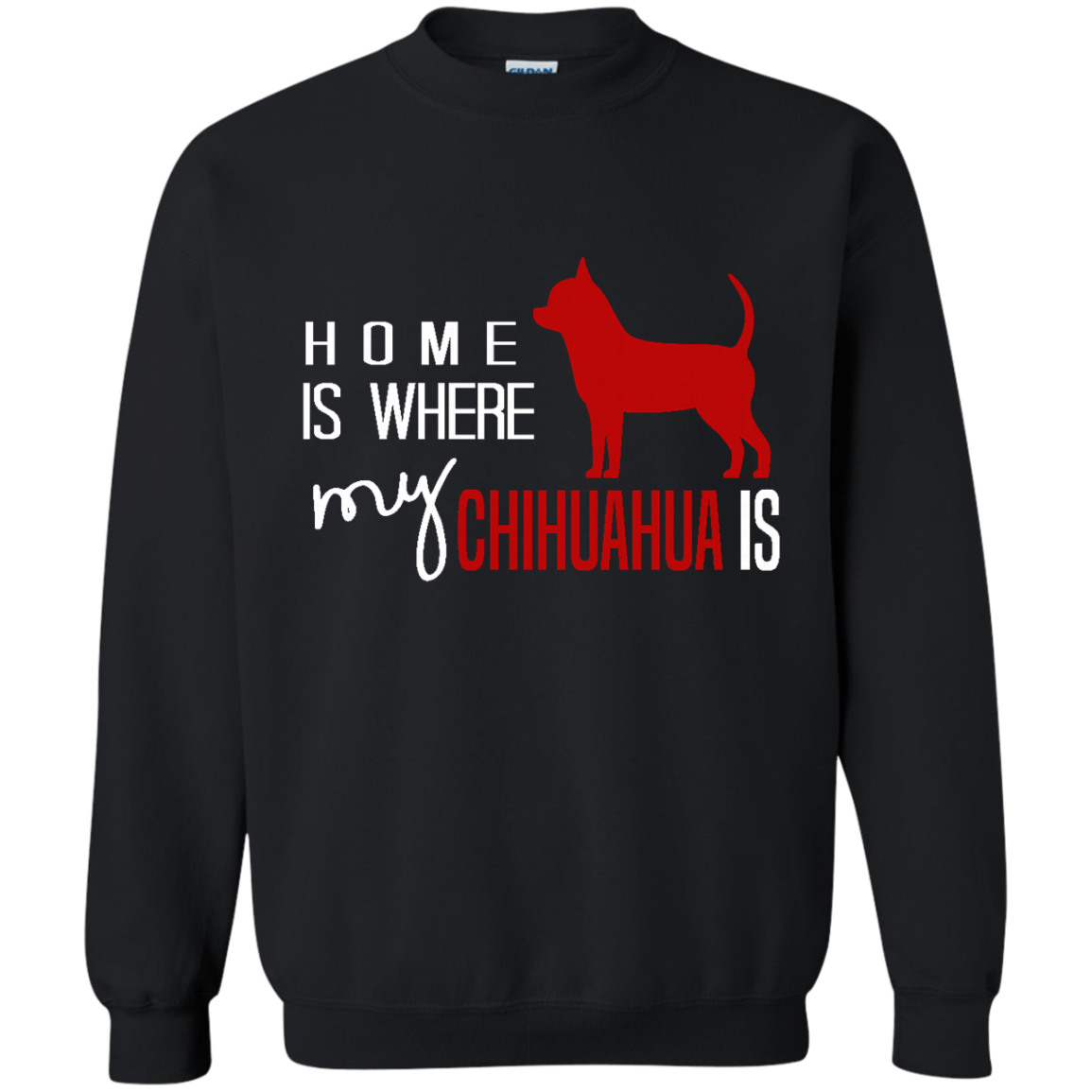Chihuahua Dog Sweatshirt Home is Where My Chihuahua Is like as a gift for who loves Chihuahua  yourself  friends on birthday  christmas or Occasions
