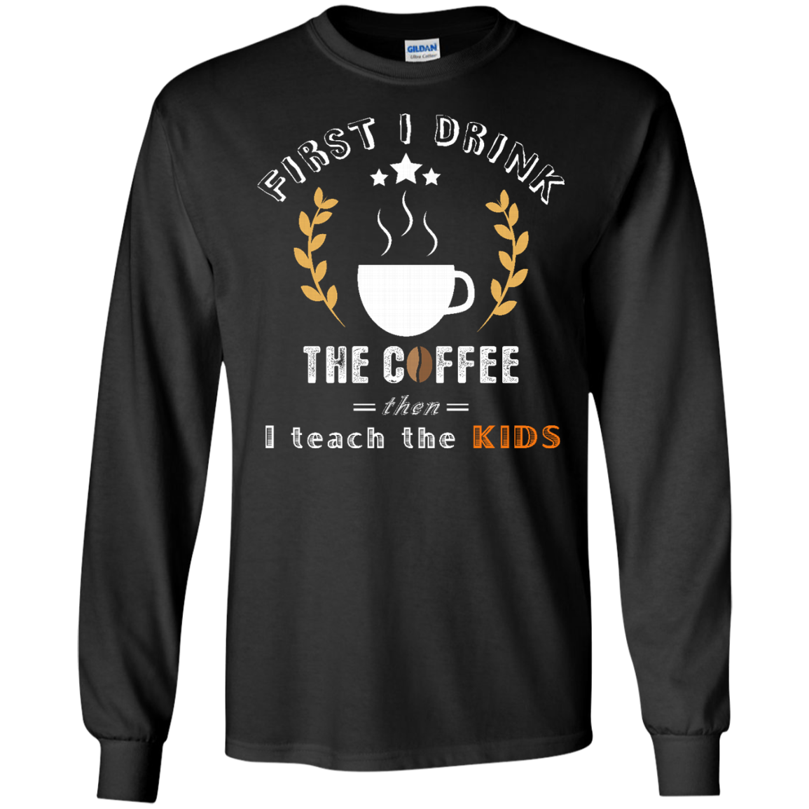 Coffee Long Sleeve T shirt First I drink the coffee  Best gift for your friends  your family and every one on their Birthday  Christmas and all holidays