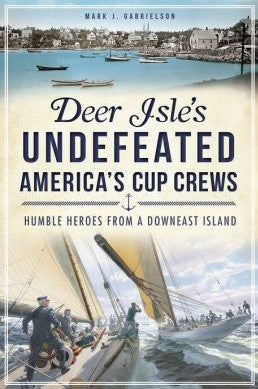 Deer Isle's Undefeated America's Cup Crews - Humble Heroes from a Downeast Island by Mark Gabrielson