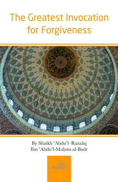 The Greatest Invocation for Forgiveness by Shaikh ʿAbdu'l–Razzāq Ibn ʿAbdu'l-Muḥsin al-Badr