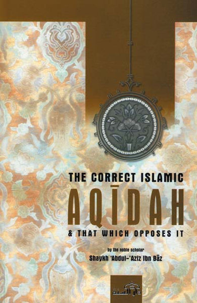 The Correct Islamic Aqidah and that which opposes It by Shaykh Abdul-Aziz Ibn Baz