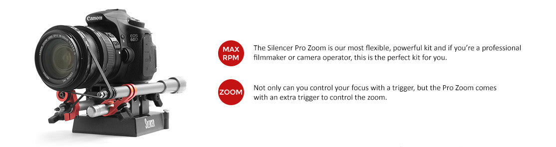 Max RPM: The Silencer Pro Zoom is our most flexible, powerful kit and if you're a professional filmmaker or camera operator, this is the perfect kit for you.  Zoom: Not only can you control your focus with a trigger, but the Pro Zoom comes with an extra trigger to control the zoom.