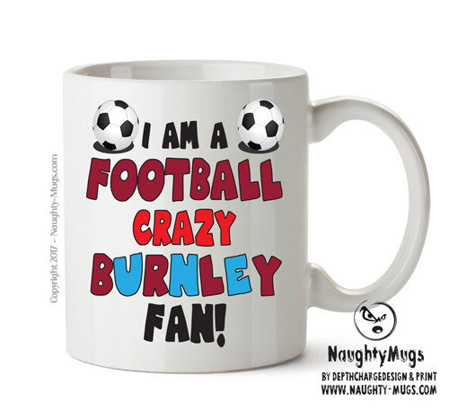 Crazy Burnley Fan Football Crazy Mug Adult Mug Gift Office Mug Funny Humour