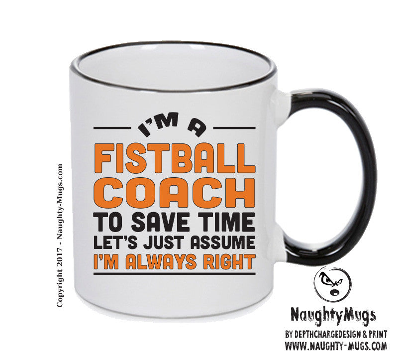 IM A Fistballl Coach TO SAVE TIME LETS JUST ASSUME IM ALWAYS RIGHT Printed Gift Mug Office Funny