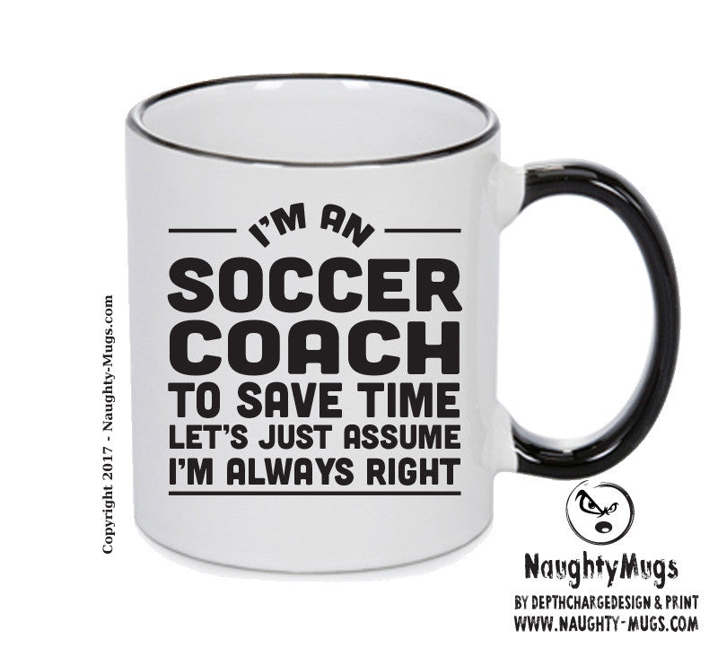 IM AN Soccer Coach TO SAVE TIME LETS JUST ASSUME IM ALWAYS RIGHT Printed Gift Mug Office Funny