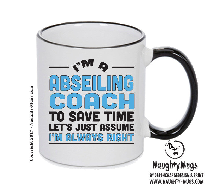 IM A Abseiling Coach TO SAVE TIME LETS JUST ASSUME IM ALWAYS RIGHT 2 Printed Gift Mug Office Funny