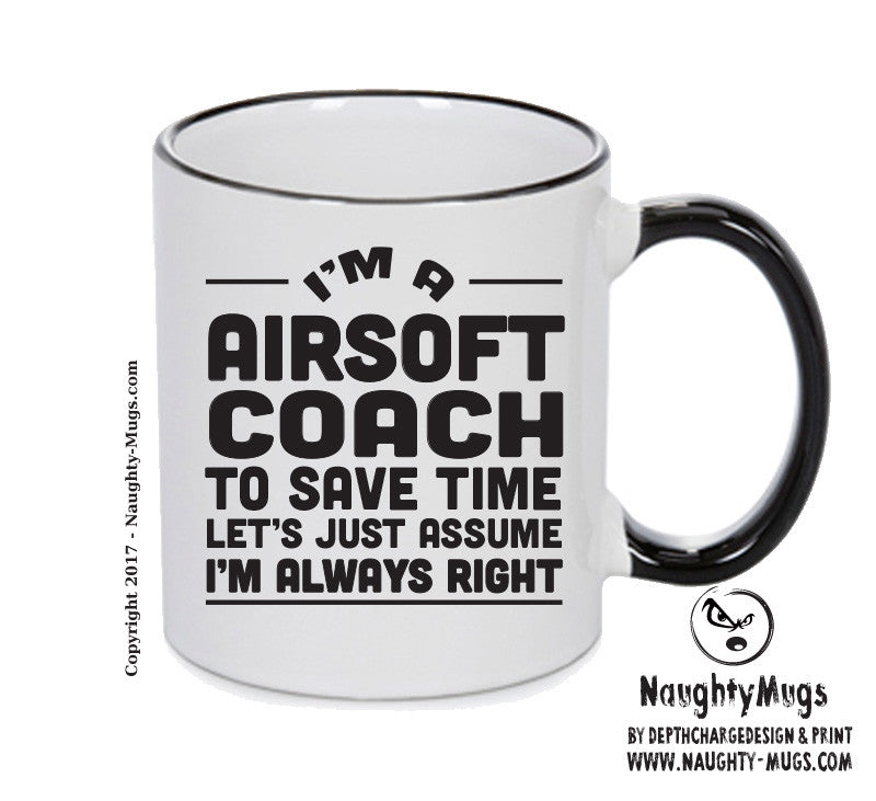 IM A Airsoft Coach TO SAVE TIME LETS JUST ASSUME IM ALWAYS RIGHT 2 Printed Gift Mug Office Funny