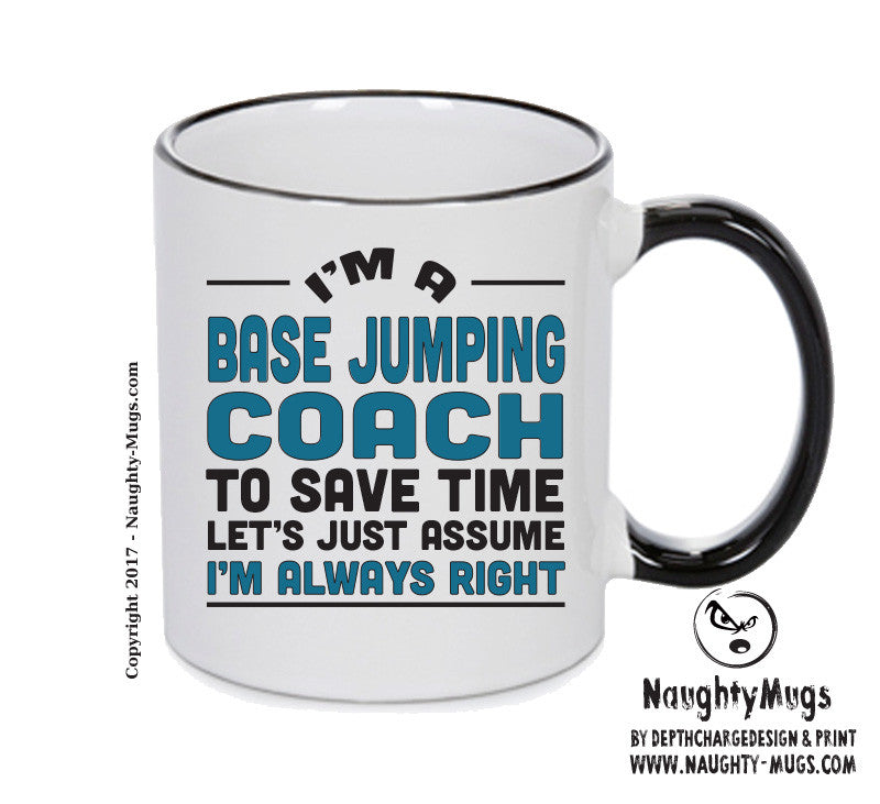 IM A BASE Jumping Coach TO SAVE TIME LETS JUST ASSUME IM ALWAYS RIGHT Printed Gift Mug Office Funny