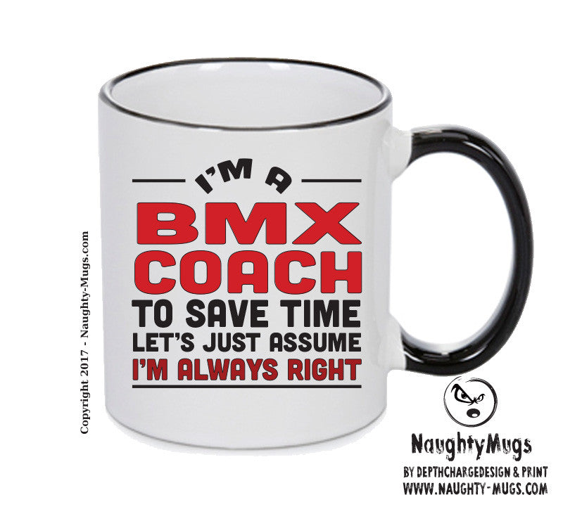 IM A BMX Coach TO SAVE TIME LETS JUST ASSUME IM ALWAYS RIGHT 2 Printed Gift Mug Office Funny