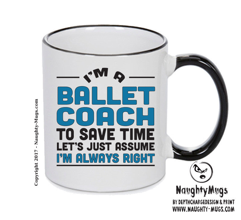 IM A Ballet TO SAVE TIME LETS JUST ASSUME IM ALWAYS RIGHT 2 Printed Gift Mug Office Funny