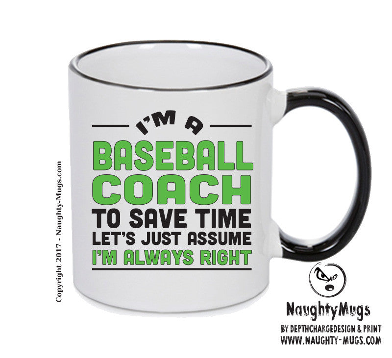IM A Baseball Coach TO SAVE TIME LETS JUST ASSUME IM ALWAYS RIGHT 2 Printed Gift Mug Office Funny