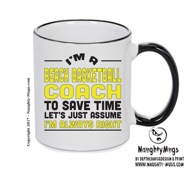 IM A Beach Basketball Coach TO SAVE TIME LETS JUST ASSUME IM ALWAYS RIGHT Printed Gift Mug Office Funny