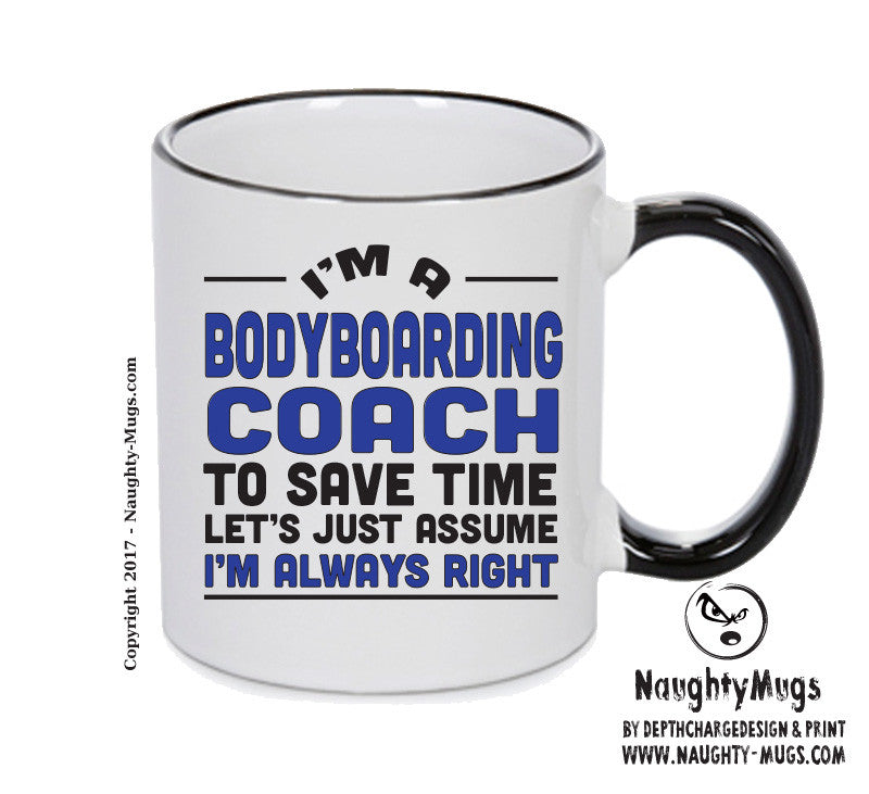 IM A Bodyboarding Coach TO SAVE TIME LETS JUST ASSUME IM ALWAYS RIGHT 2 Printed Gift Mug Office Funny