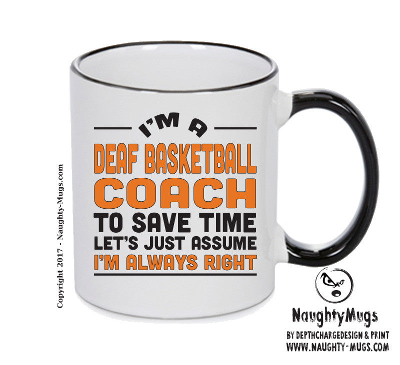 IM A Deaf Basketball Coach TO SAVE TIME LETS JUST ASSUME IM ALWAYS RIGHT Printed Gift Mug Office Funny