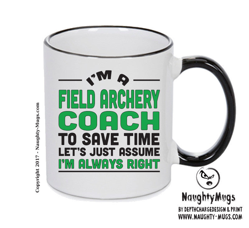 IM A Field Archery Coach TO SAVE TIME LETS JUST ASSUME IM ALWAYS RIGHT Printed Gift Mug Office Funny