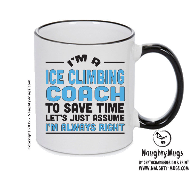 IM A Ice Climbing Coach TO SAVE TIME LETS JUST ASSUME IM ALWAYS RIGHT 2 Printed Gift Mug Office Funny