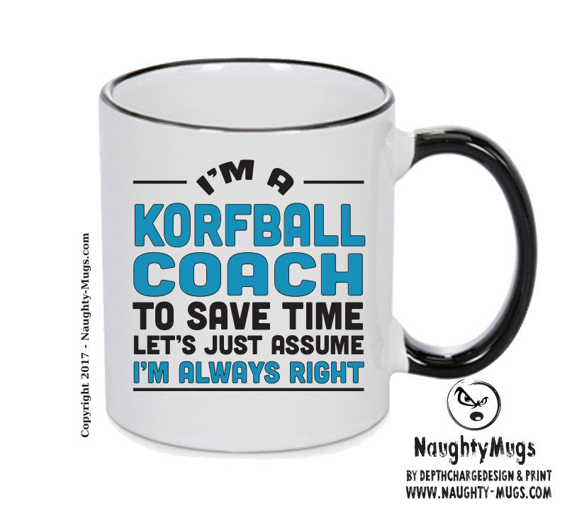 IM A Korfball TO SAVE TIME LETS JUST ASSUME IM ALWAYS RIGHT Printed Gift Mug Office Funny
