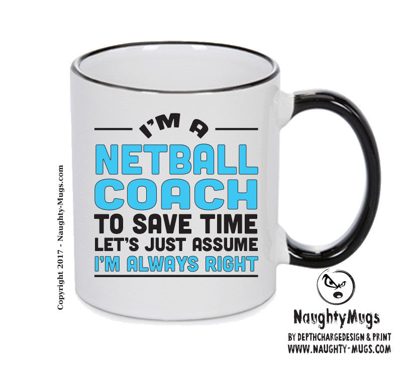 IM A Netball TO SAVE TIME LETS JUST ASSUME IM ALWAYS RIGHT 2 Printed Gift Mug Office Funny