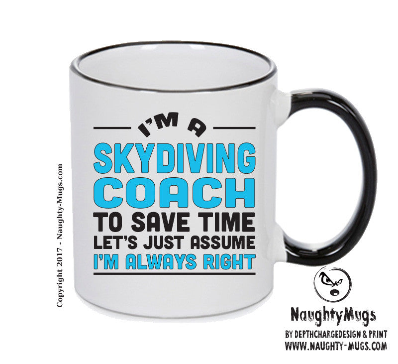 IM A Skydiving Coach TO SAVE TIME LETS JUST ASSUME IM ALWAYS RIGHT Printed Gift Mug Office Funny