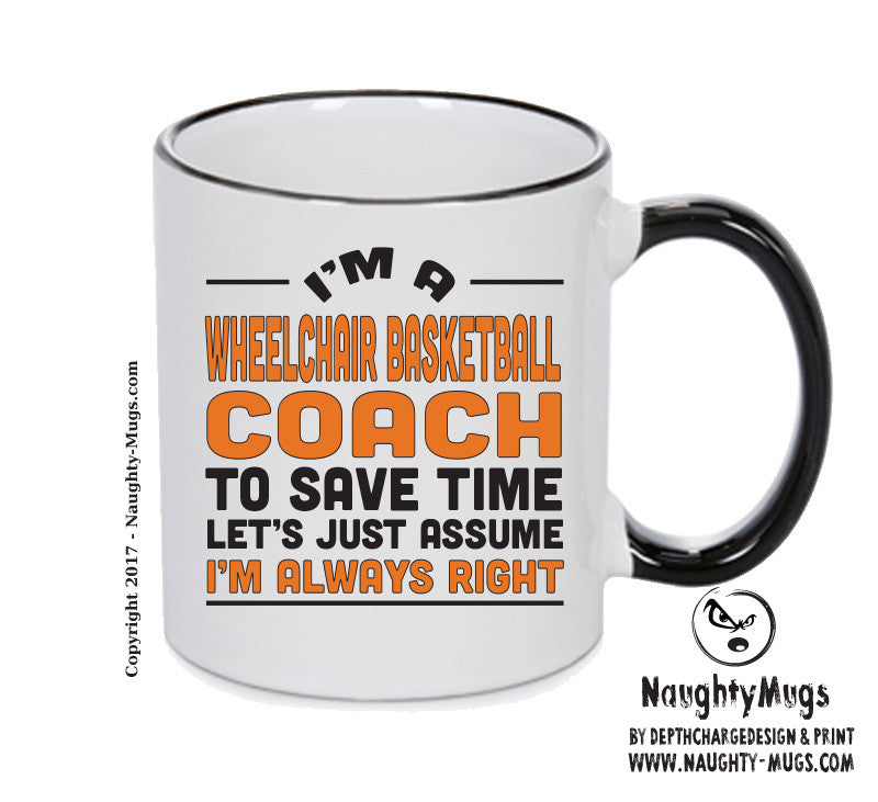 IM A Wheelchair Basketballl Coach TO SAVE TIME LETS JUST ASSUME IM ALWAYS RIGHT Printed Gift Mug Office Funny