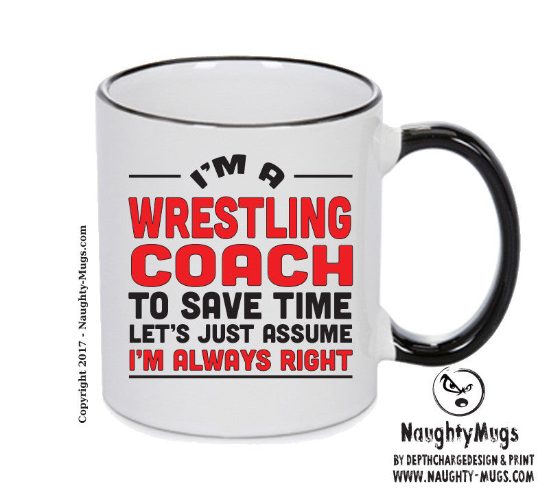 IM A Wrestling Coach TO SAVE TIME LETS JUST ASSUME IM ALWAYS RIGHT 2 Printed Gift Mug Office Funny